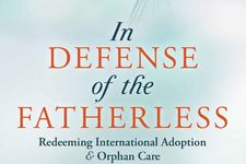 In Defense of the Fatherless: Redeeming International Adoption & Orphan Care